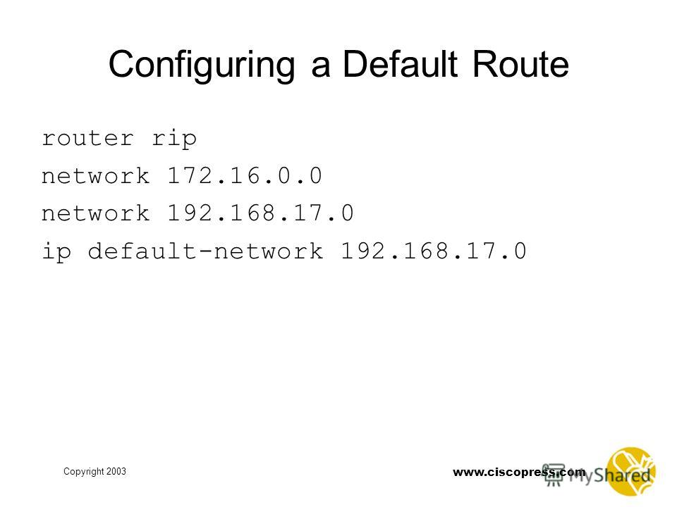 www.ciscopress.com Copyright 2003 Configuring a Default Route router rip network 172.16.0.0 network 192.168.17.0 ip default-network 192.168.17.0