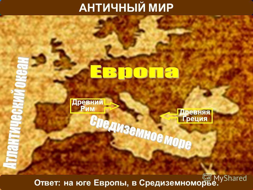АНТИЧНЫЙ МИР Древний Рим Древняя Греция В какой части Европы возникли первые цивилизации?Ответ: на юге Европы, в Средиземноморье.