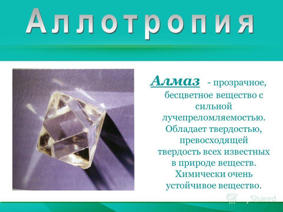 Алмаз - прозрачное, бесцветное вещество с сильной лучепреломляемостью. Обладает твердостью, превосходящей твердость всех известных в природе веществ. Химически очень устойчивое вещество.
