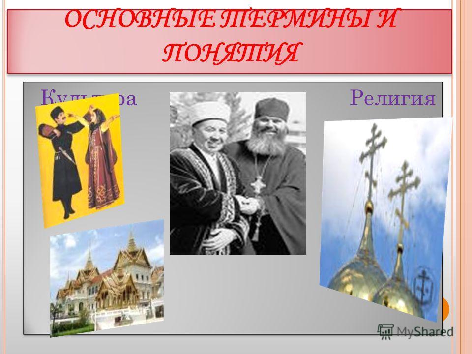 ОСНОВНЫЕ ТЕРМИНЫ И ПОНЯТИЯ Культура Религия