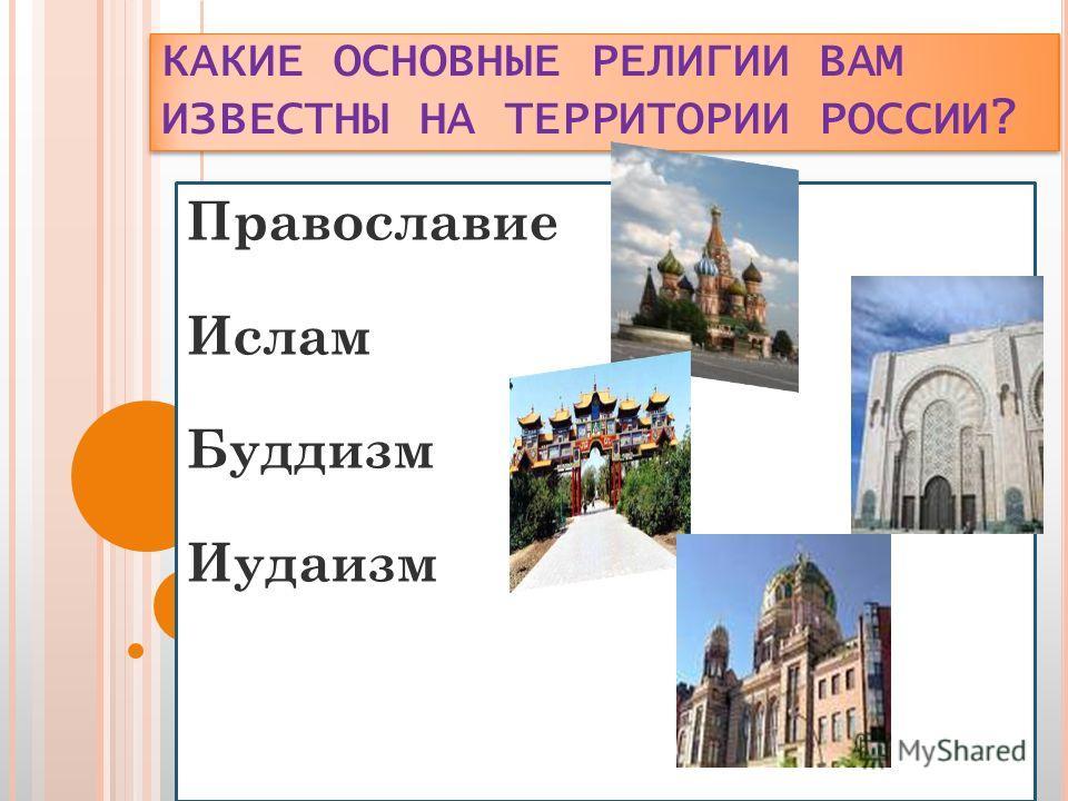 КАКИЕ ОСНОВНЫЕ РЕЛИГИИ ВАМ ИЗВЕСТНЫ НА ТЕРРИТОРИИ РОССИИ? Православие Ислам Буддизм Иудаизм