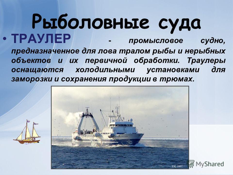 Рыболовные суда ТРАУЛЕР - промысловое судно, предназначенное для лова тралом рыбы и нерыбных объектов и их первичной обработки. Траулеры оснащаются холодильными установками для заморозки и сохранения продукции в трюмах.