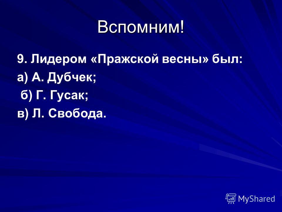 Вспомним! 9. Лидером «Пражской весны» был: а) А. Дубчек; б) Г. Гусак; в) Л. Свобода.