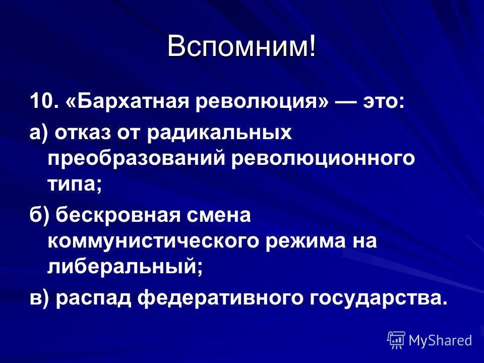 Вспомним! 10. «Бархатная революция» это: а) отказ от радикальных преобразований революционного типа; б) бескровная смена коммунистического режима на либеральный; в) распад федеративного государства.