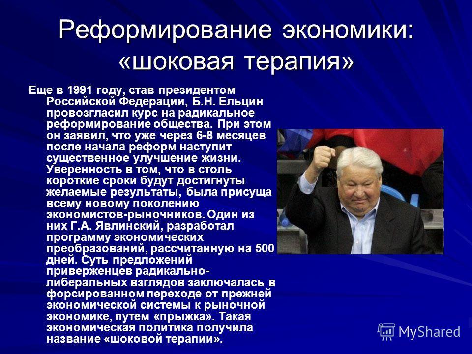 Реформирование экономики: «шоковая терапия» Еще в 1991 году, став президентом Российской Федерации, Б.Н. Ельцин провозгласил курс на радикальное реформирование общества. При этом он заявил, что уже через 6-8 месяцев после начала реформ наступит сущес