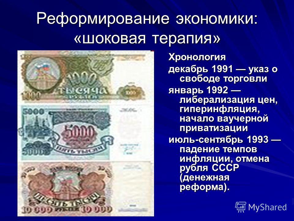 Реформирование экономики: «шоковая терапия» Хронология декабрь 1991 указ о свободе торговли январь 1992 либерализация цен, гиперинфляция, начало ваучерной приватизации июль-сентябрь 1993 падение темпов инфляции, отмена рубля СССР (денежная реформа).