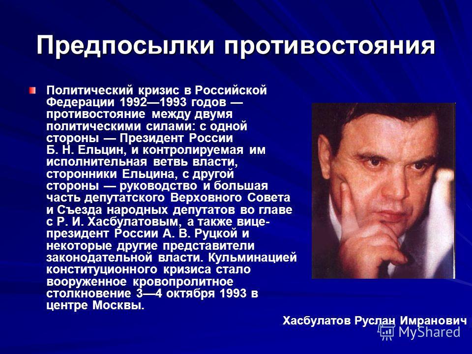 Предпосылки противостояния Политический кризис в Российской Федерации 19921993 годов противостояние между двумя политическими силами: с одной стороны Президент России Б. Н. Ельцин, и контролируемая им исполнительная ветвь власти, сторонники Ельцина,