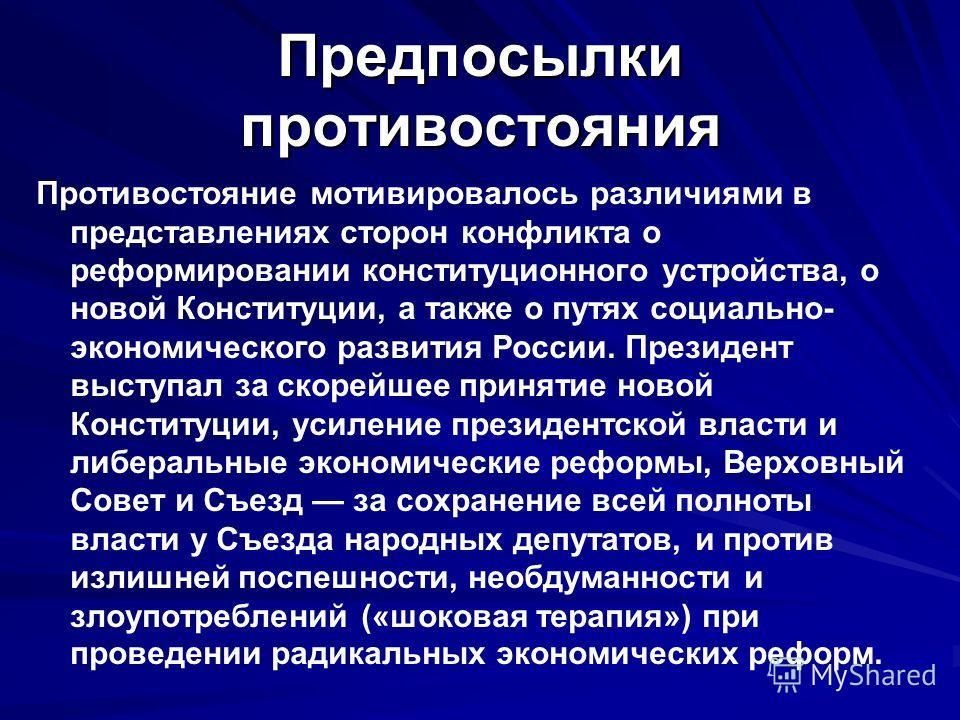 Предпосылки противостояния Противостояние мотивировалось различиями в представлениях сторон конфликта о реформировании конституционного устройства, о новой Конституции, а также о путях социально- экономического развития России. Президент выступал за