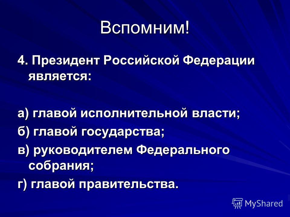 Вспомним! 4. Президент Российской Федерации является: а) главой исполнительной власти; б) главой государства; в) руководителем Федерального собрания; г) главой правительства.