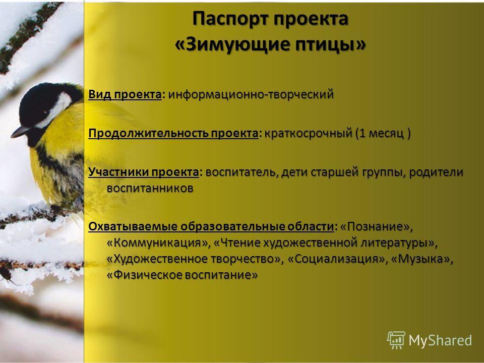 Паспорт проекта «Зимующие птицы» информационно-творческий Вид проекта: информационно-творческий краткосрочный (1 месяц ) Продолжительность проекта: краткосрочный (1 месяц ) воспитатель, дети старшей группы, родители воспитанников Участники проекта: в