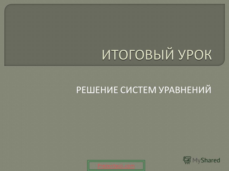 РЕШЕНИЕ СИСТЕМ УРАВНЕНИЙ Prezentacii.com