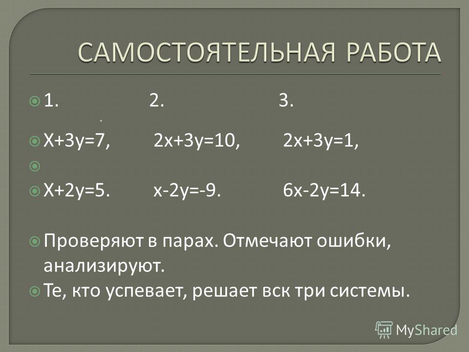 1. 2. 3. Х+3 у=7, 2 х+3 у=10, 2 х+3 у=1, Х+2 у=5. х-2 у=-9. 6 х-2 у=14. Проверяют в парах. Отмечают ошибки, анализируют. Те, кто успевает, решает все три системы.