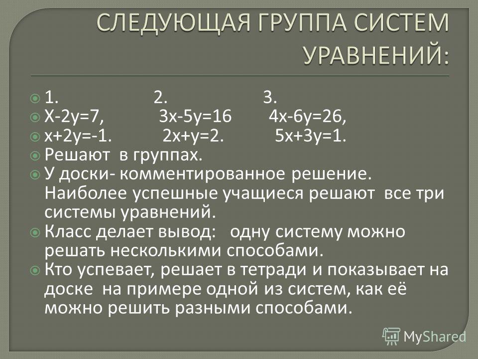 1. 2. 3. Х-2 у=7, 3 х-5 у=16 4 х-6 у=26, х+2 у=-1. 2 х+у=2. 5 х+3 у=1. Решают в группах. У доски- комментированное решение. Наиболее успешные учащиеся решают все три системы уравнений. Класс делает вывод: одну систему можно решать несколькими способа