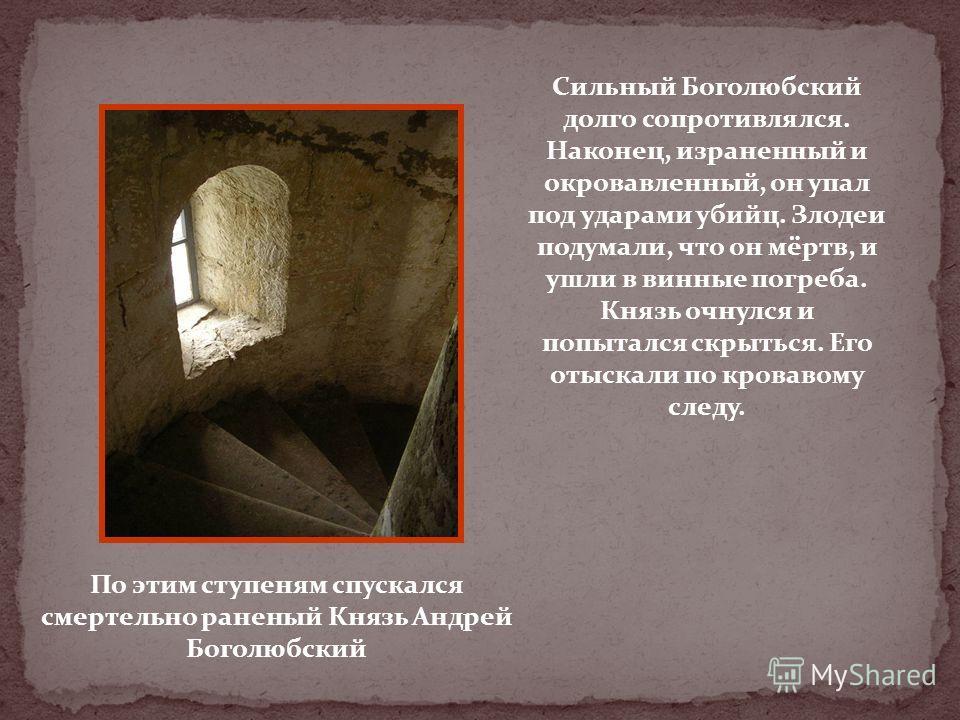 По этим ступеням спускался смертельно раненый Князь Андрей Боголюбский Сильный Боголюбский долго сопротивлялся. Наконец, израненный и окровавленный, он упал под ударами убийц. Злодеи подумали, что он мёртв, и ушли в винные погреба. Князь очнулся и по