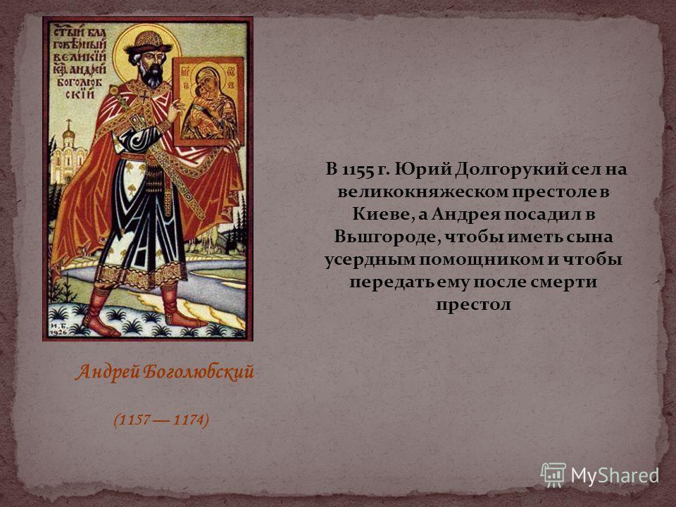 В 1155 г. Юрий Долгорукий сел на великокняжеском престоле в Киеве, а Андрея посадил в Вьшгороде, чтобы иметь сына усердным помощником и чтобы передать ему после смерти престол Андрей Боголюбский (1157 1174)
