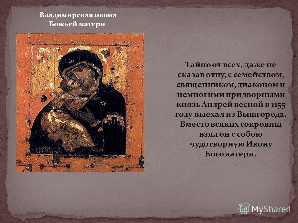 Тайно от всех, даже не сказав отцу, с семейством, священником, диаконом и немногими придворными князь Андрей весной в 1155 году выехал из Вышгорода. Вместо всяких сокровищ взял он с собою чудотворную Икону Богоматери. Владимирская икона Божьей матери