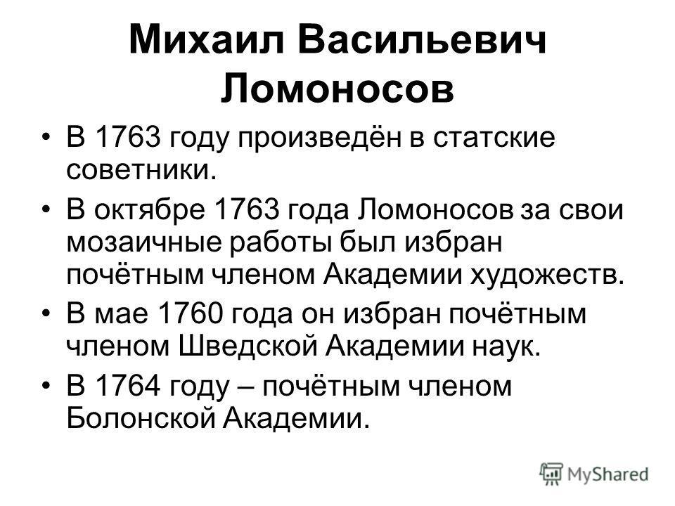Михаил Васильевич Ломоносов В 1763 году произведён в статские советники. В октябре 1763 года Ломоносов за свои мозаичные работы был избран почётным членом Академии художеств. В мае 1760 года он избран почётным членом Шведской Академии наук. В 1764 го
