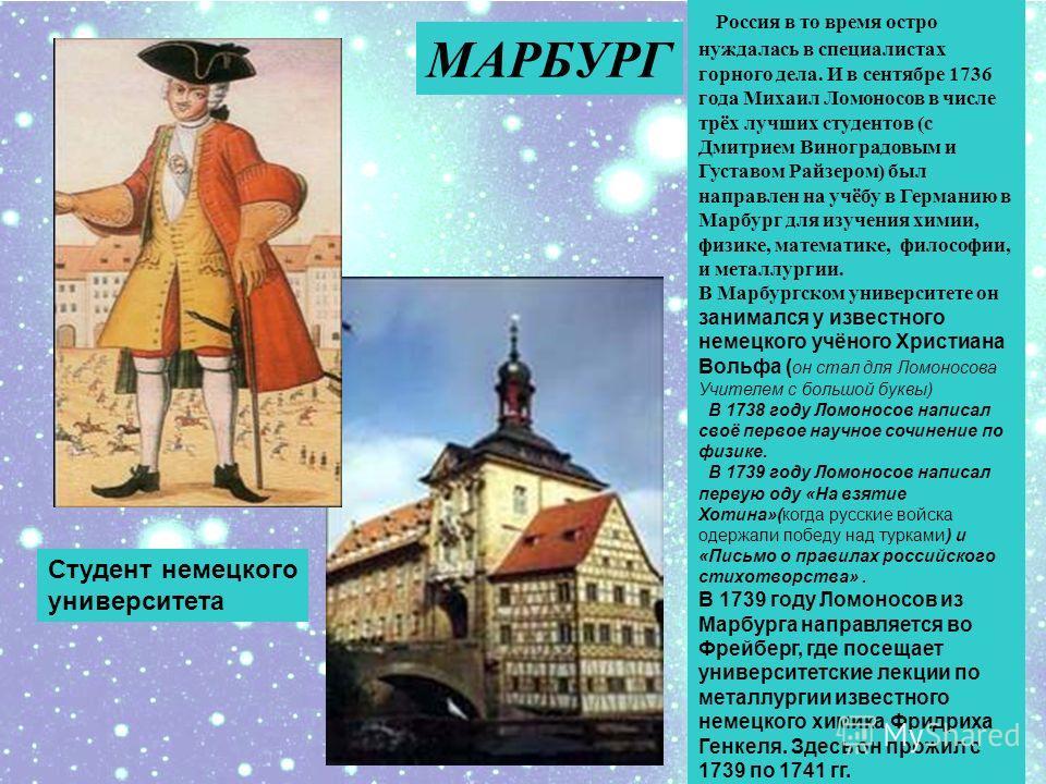 Россия в то время остро нуждалась в специалистах горного дела. И в сентябре 1736 года Михаил Ломоносов в числе трёх лучших студентов (с Дмитрием Виноградовым и Густавом Райзером) был направлен на учёбу в Германию в Марбург для изучения химии, физике,