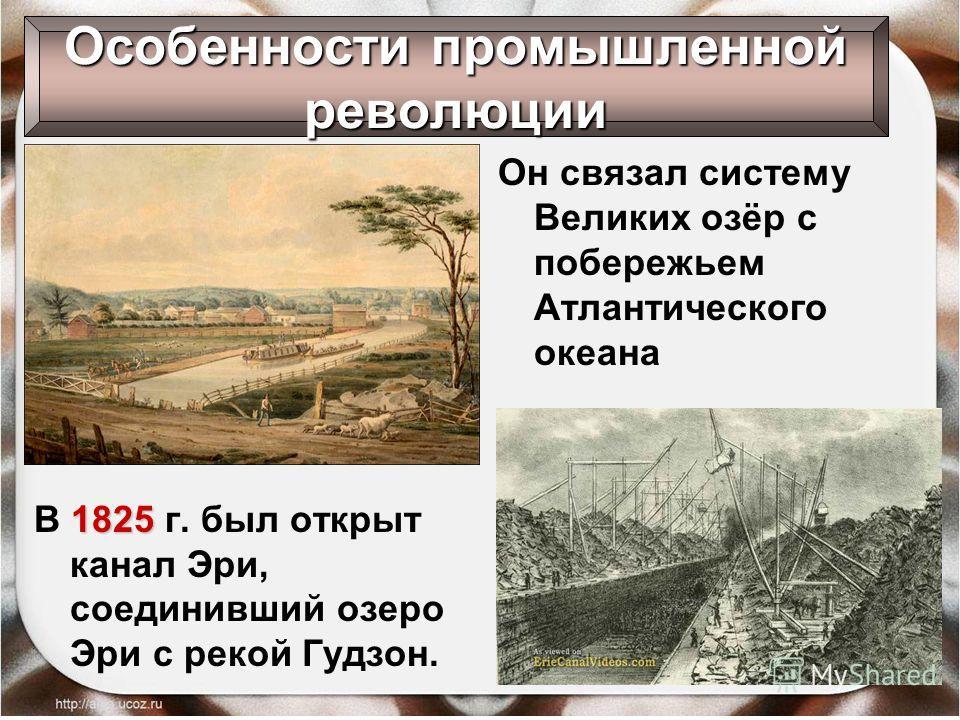 Он связал систему Великих озёр с побережьем Атлантического океана Особенности промышленной революции 1825 В 1825 г. был открыт канал Эри, соединивший озеро Эри с рекой Гудзон.