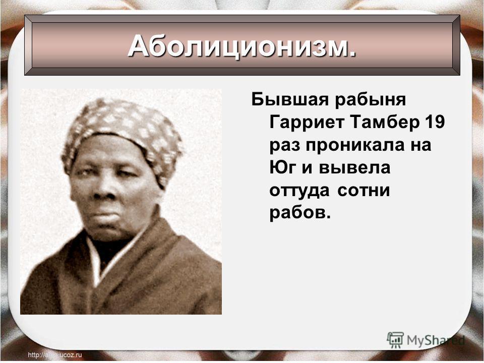 Бывшая рабыня Гарриет Тамбер 19 раз проникала на Юг и вывела оттуда сотни рабов. Аболиционизм.