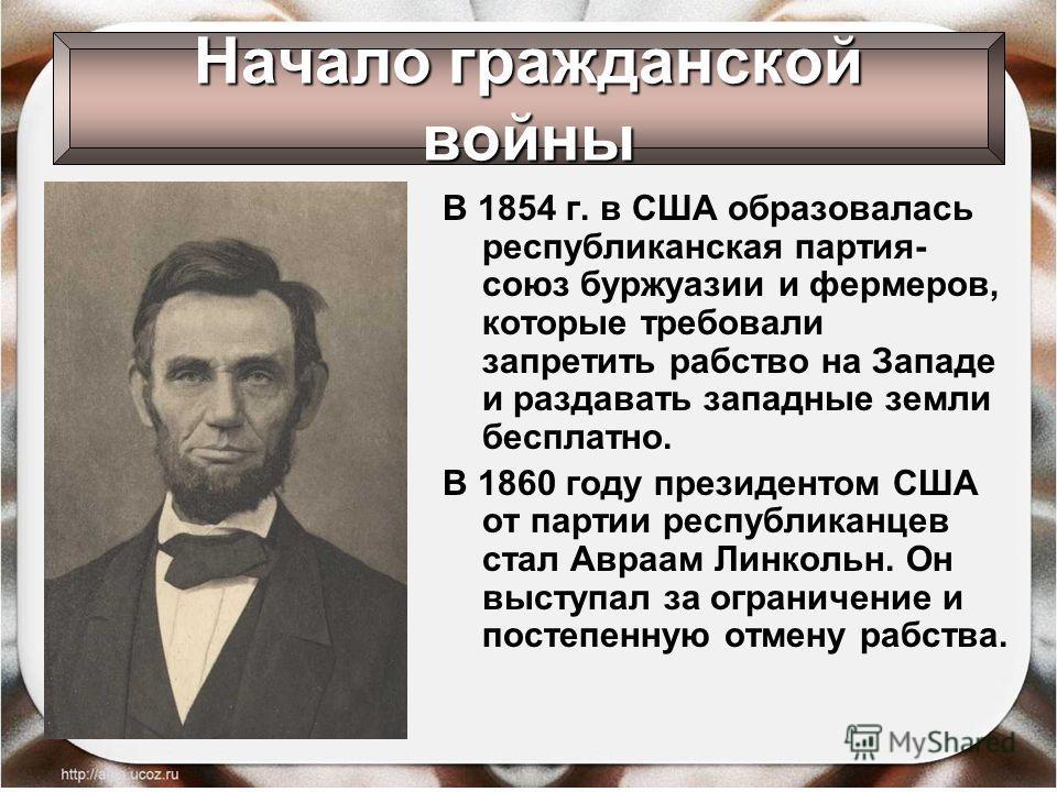 В 1854 г. в США образовалась республиканская партия- союз буржуазии и фермеров, которые требовали запретить рабство на Западе и раздавать западные земли бесплатно. В 1860 году президентом США от партии республиканцев стал Авраам Линкольн. Он выступал