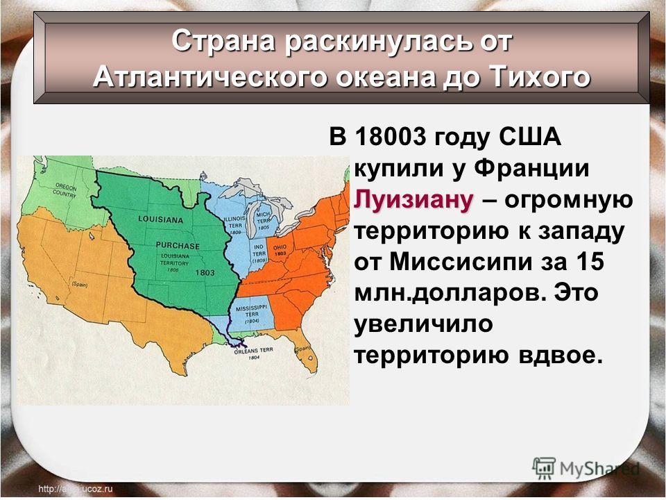 Луизиану В 18003 году США купили у Франции Луизиану – огромную территорию к западу от Миссисипи за 15 млн.долларов. Это увеличило территорию вдвое. Страна раскинулась от Атлантического океана до Тихого