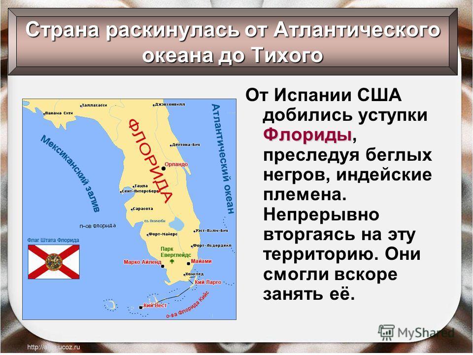 Флориды От Испании США добились уступки Флориды, преследуя беглых негров, индейские племена. Непрерывно вторгаясь на эту территорию. Они смогли вскоре занять её. Страна раскинулась от Атлантического океана до Тихого