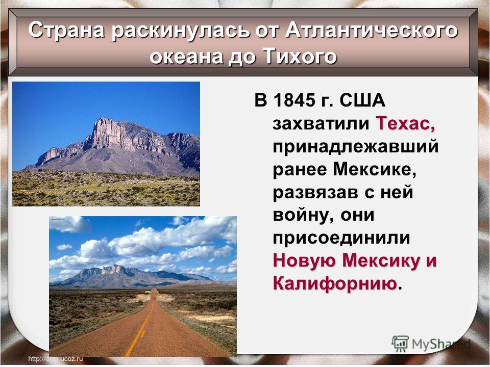 Техас, Новую Мексику и Калифорнию В 1845 г. США захватили Техас, принадлежавший ранее Мексике, развязав с ней войну, они присоединили Новую Мексику и Калифорнию. Страна раскинулась от Атлантического океана до Тихого