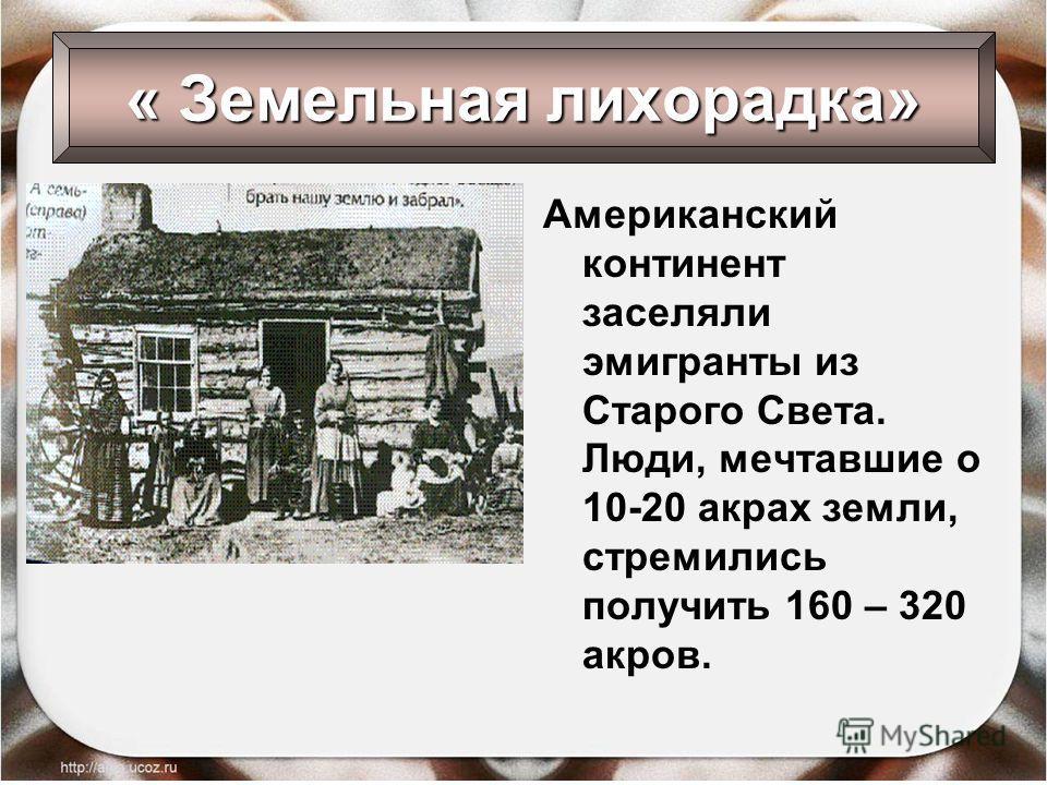 Американский континент заселяли эмигранты из Старого Света. Люди, мечтавшие о 10-20 акрах земли, стремились получить 160 – 320 акров. « Земельная лихорадка»