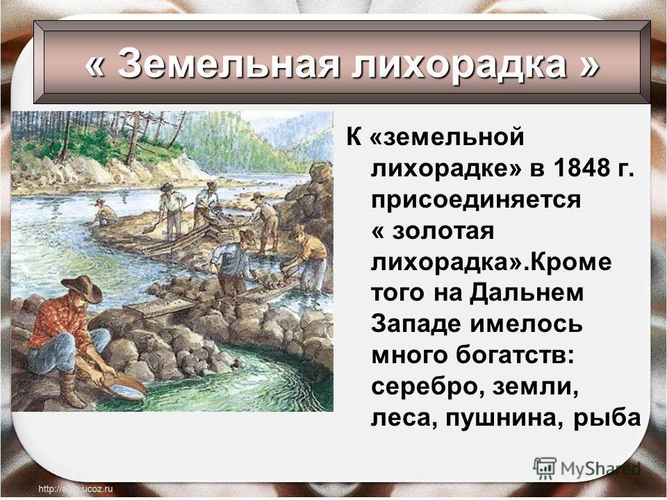 К «земельной лихорадке» в 1848 г. присоединяется « золотая лихорадка».Кроме того на Дальнем Западе имелось много богатств: серебро, земли, леса, пушнина, рыба « Земельная лихорадка »