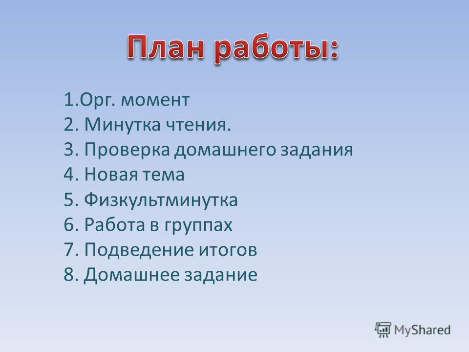 1.Орг. момент 2. Минутка чтения. 3. Проверка домашнего задания 4. Новая тема 5. Физкультминутка 6. Работа в группах 7. Подведение итогов 8. Домашнее задание