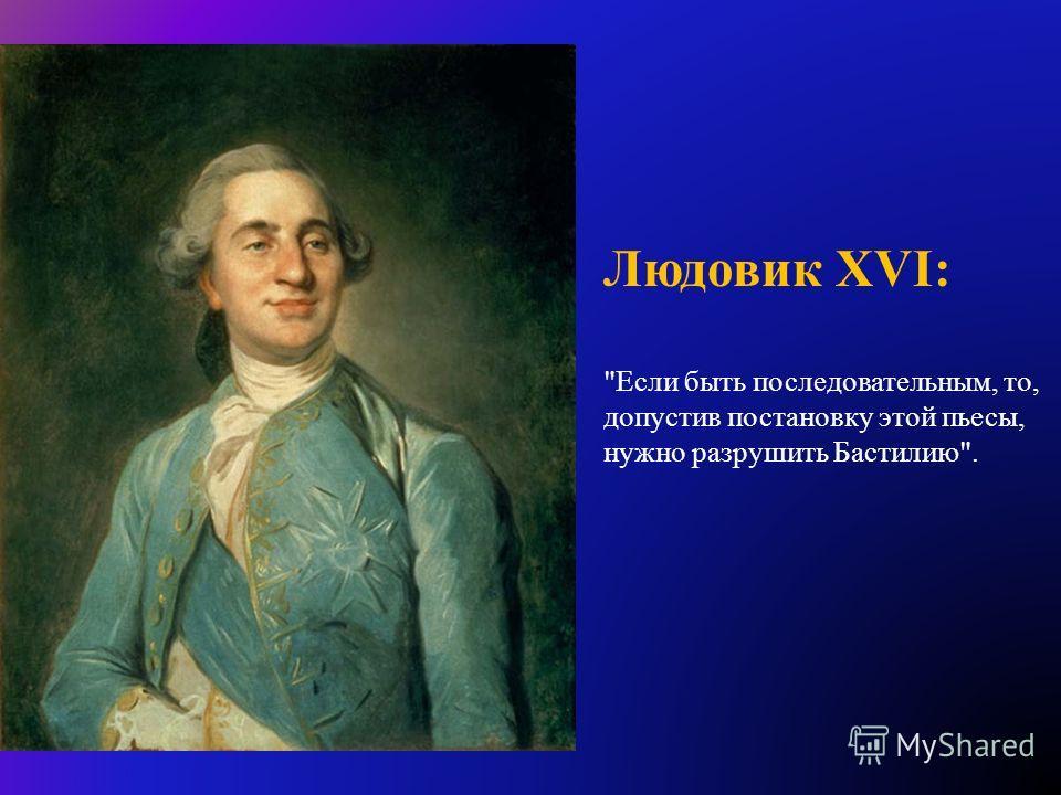 Людовик XVI: Если быть последовательным, то, допустив постановку этой пьесы, нужно разрушить Бастилию.