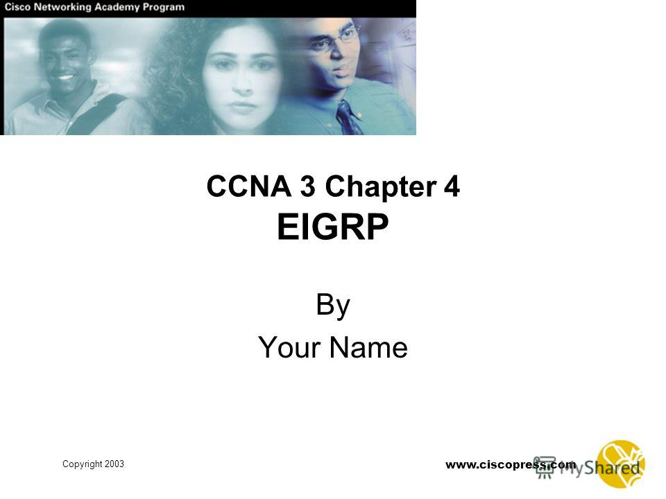 www.ciscopress.com Copyright 2003 CCNA 3 Chapter 4 EIGRP By Your Name