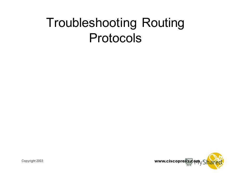 www.ciscopress.com Copyright 2003 Troubleshooting Routing Protocols