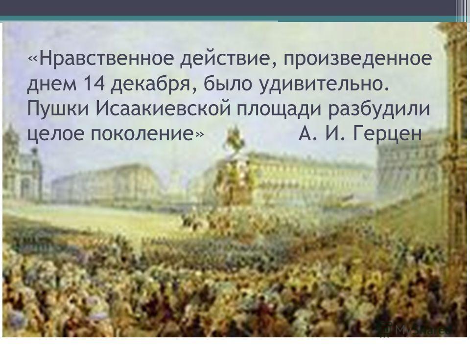 « Нравственное действие, произведенное днем 14 декабря, было удивительно. Пушки Исаакиевской площади разбудили целое поколение» А. И. Герцен