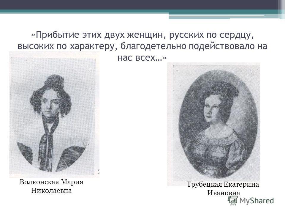 «Прибытие этих двух женщин, русских по сердцу, высоких по характеру, благодетельно подействовало на нас всех…» Волконская Мария Николаевна Трубецкая Екатерина Ивановна