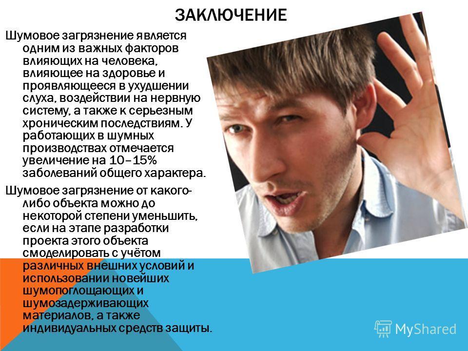 Шумовое загрязнение является одним из важных факторов влияющих на человека, влияющее на здоровье и проявляющееся в ухудшении слуха, воздействии на нервную систему, а также к серьезным хроническим последствиям. У работающих в шумных производствах отме
