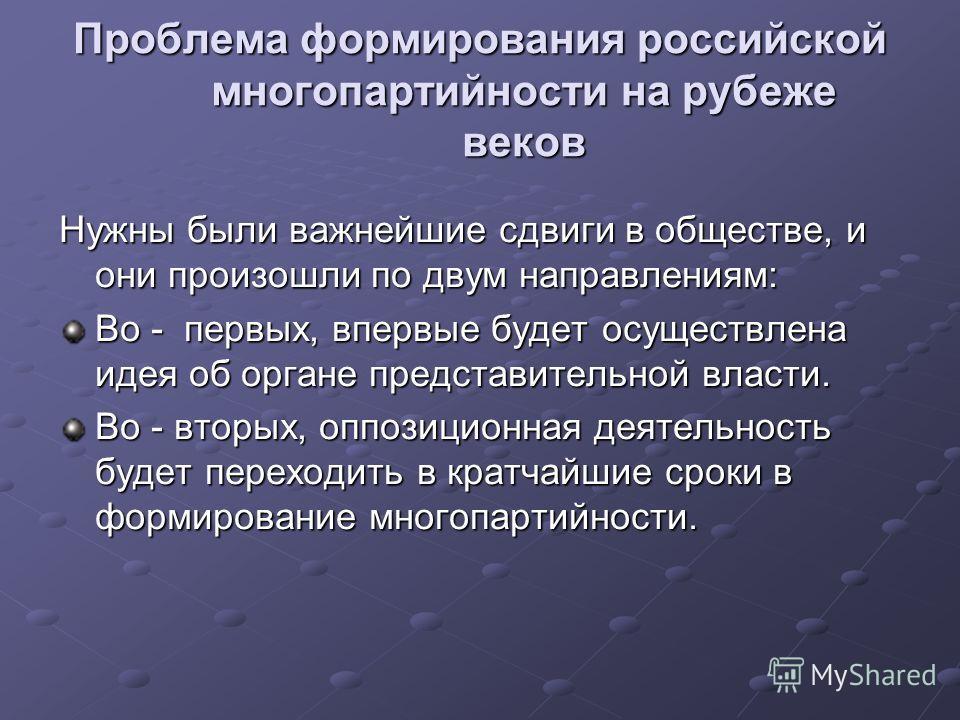 Проблема формирования российской многопартийности на рубеже веков Нужны были важнейшие сдвиги в обществе, и они произошли по двум направлениям: Во - первых, впервые будет осуществлена идея об органе представительной власти. Во - вторых, оппозиционная