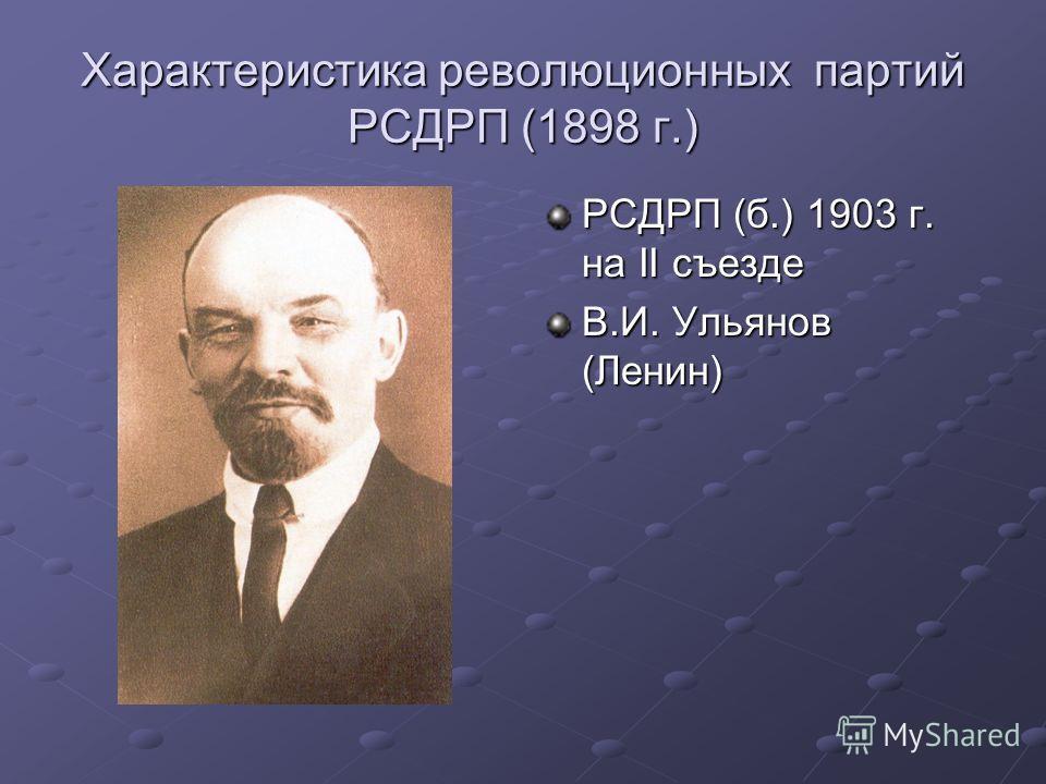 Характеристика революционных партий РСДРП (1898 г.) РСДРП (б.) 1903 г. на II съезде В.И. Ульянов (Ленин)