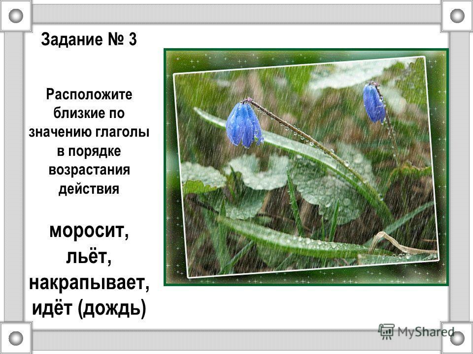 Задание 3 Расположите близкие по значению глаголы в порядке возрастания действия моросит, льёт, накрапывает, идёт (дождь)