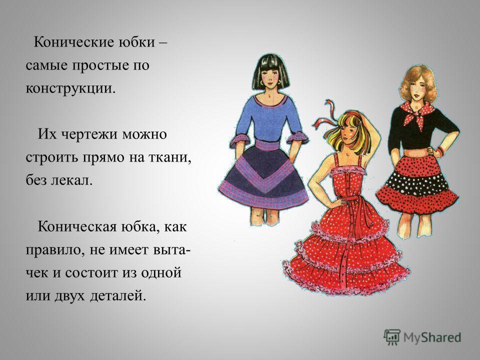 Конические юбки – самые простые по конструкции. Их чертежи можно строить прямо на ткани, без лекал. Коническая юбка, как правило, не имеет выта- чек и состоит из одной или двух деталей.