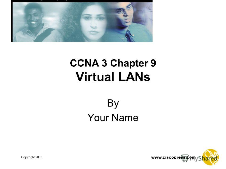 www.ciscopress.com Copyright 2003 CCNA 3 Chapter 9 Virtual LANs By Your Name
