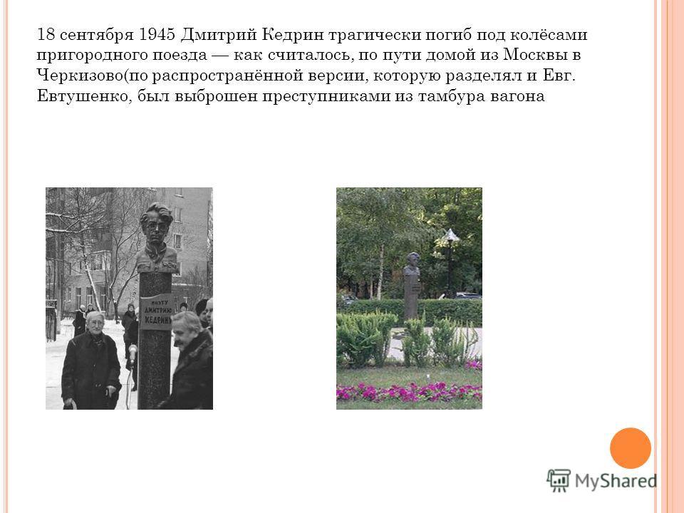 18 сентября 1945 Дмитрий Кедрин трагически погиб под колёсами пригородного поезда как считалось, по пути домой из Москвы в Черкизово(по распространённой версии, которую разделял и Евг. Евтушенко, был выброшен преступниками из тамбура вагона