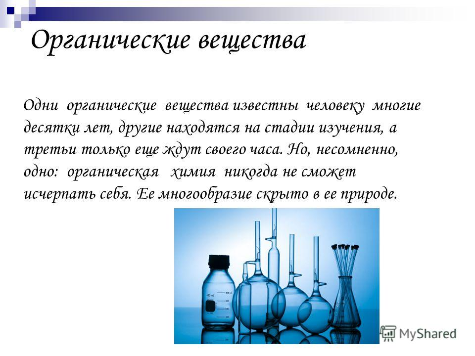 Органические вещества Одни органические вещества известны человеку многие десятки лет, другие находятся на стадии изучения, а третьи только еще ждут своего часа. Но, несомненно, одно: органическая химия никогда не сможет исчерпать себя. Ее многообраз