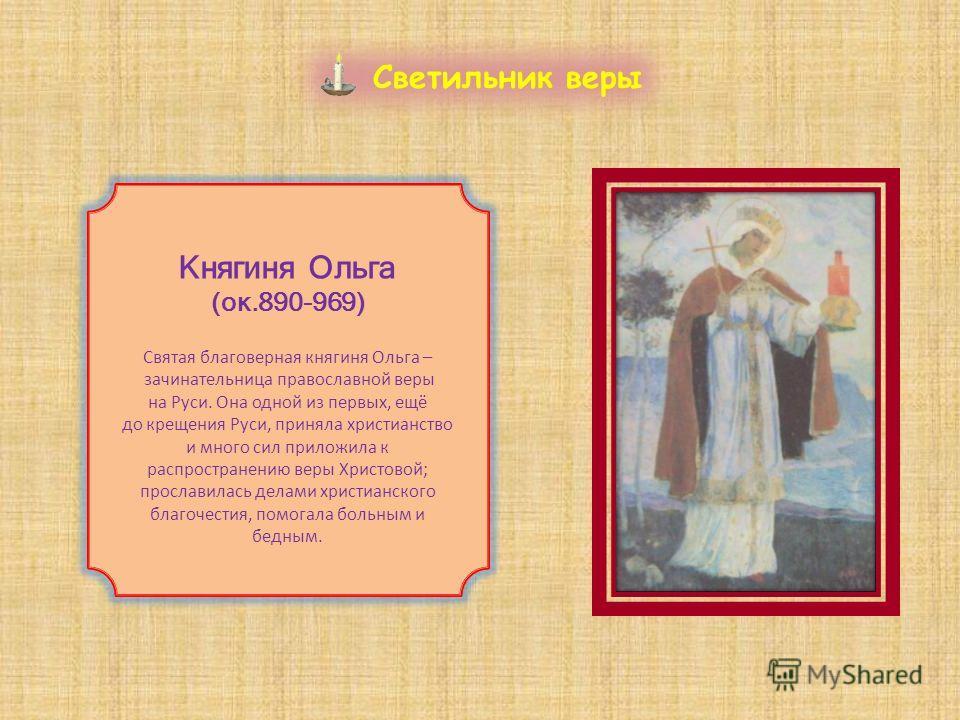 Княгиня Ольга (ок.890-969) Святая благоверная княгиня Ольга – зачинательница православной веры на Руси. Она одной из первых, ещё до крещения Руси, приняла христианство и много сил приложила к распространению веры Христовой; прославилась делами христи
