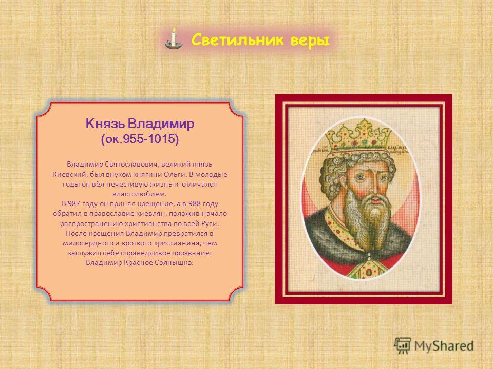 Светильник веры Князь Владимир (ок.955-1015) Владимир Святославович, великий князь Киевский, был внуком княгини Ольги. В молодые годы он вёл нечестивую жизнь и отличался властолюбием. В 987 году он принял крещение, а в 988 году обратил в православие
