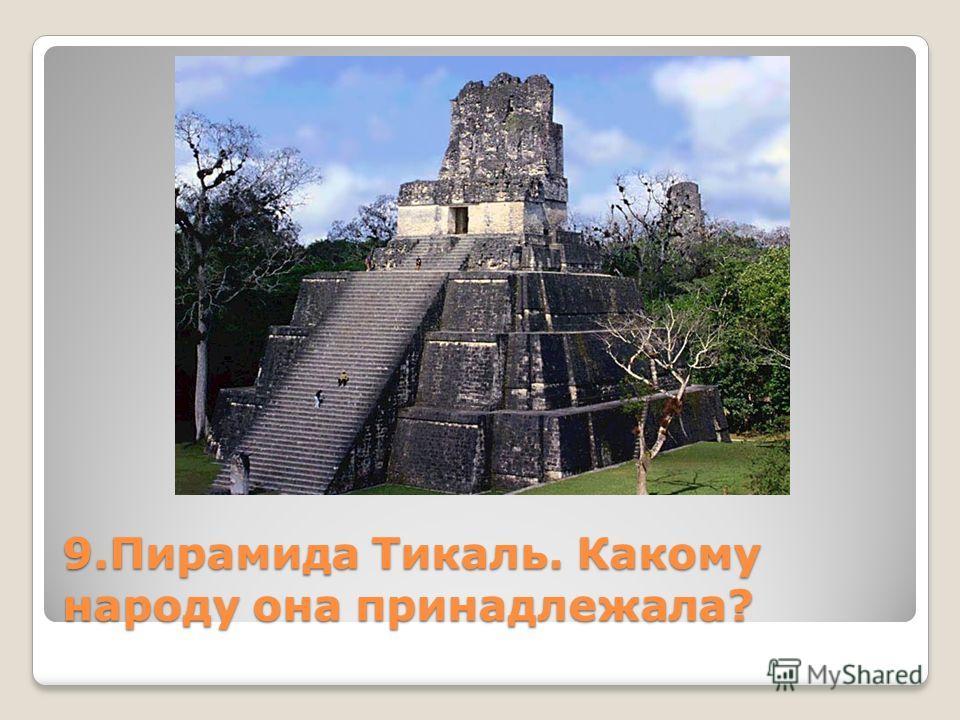9. Пирамида Тикаль. Какому народу она принадлежала?