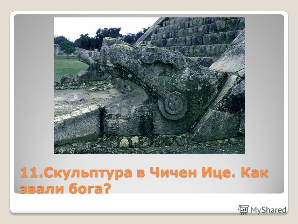 11. Скульптура в Чичен Ице. Как звали бога?