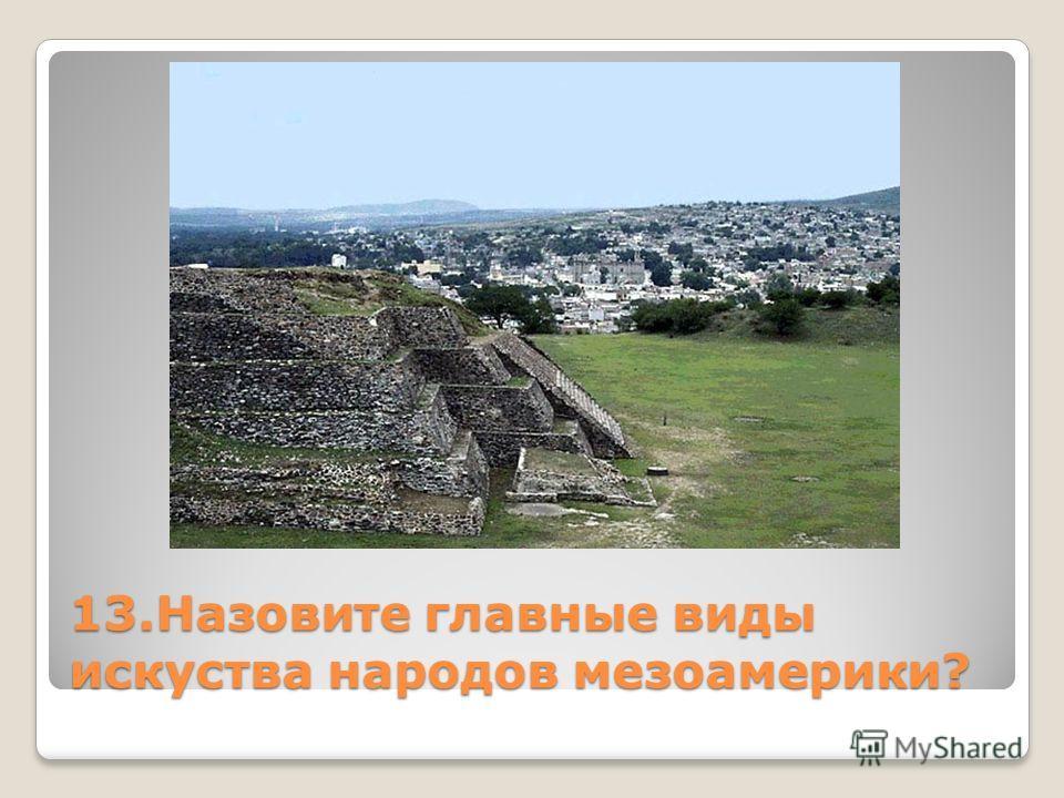13. Назовите главные виды искусства народов мезоамерики?