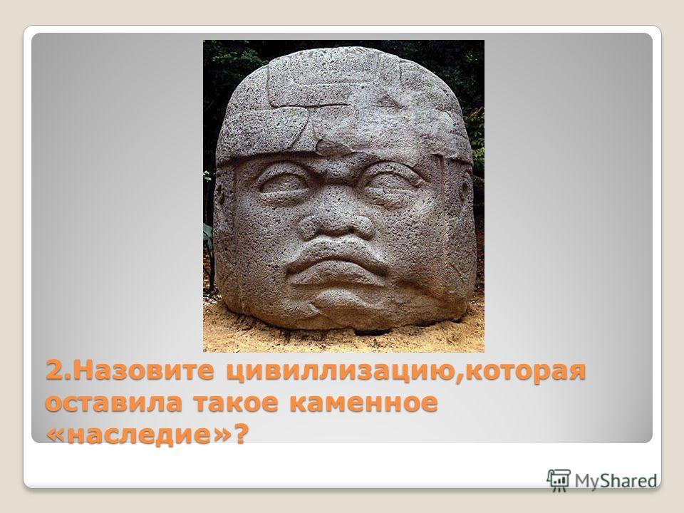 2. Назовите цивилизацию,которая оставила такое каменное «наследие»?
